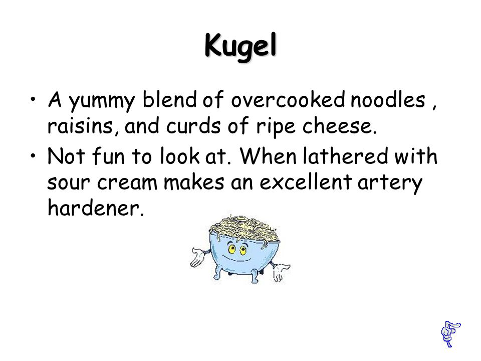 Kugel A yummy blend of overcooked noodles, raisins, and curds of ripe cheese.