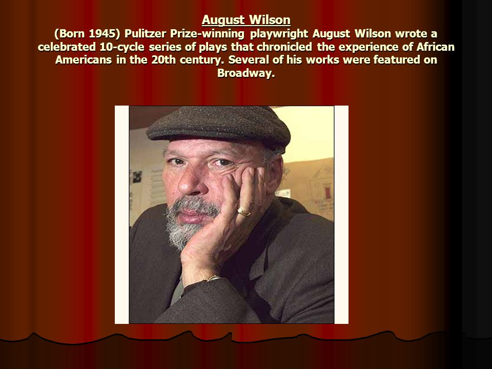 August Wilson (Born 1945) Pulitzer Prize-winning playwright August Wilson wrote a celebrated 10-cycle series of plays that chronicled the experience o