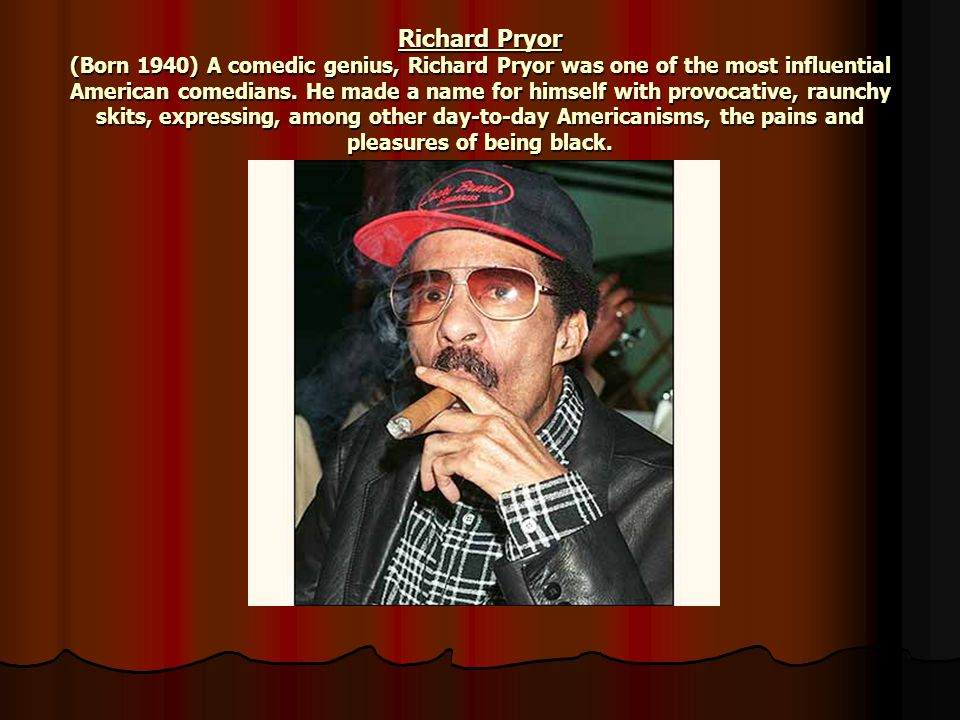 Richard Pryor (Born 1940) A comedic genius, Richard Pryor was one of the most influential American comedians.