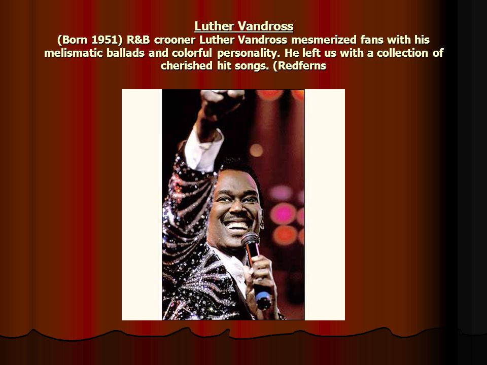 Luther Vandross (Born 1951) R&B crooner Luther Vandross mesmerized fans with his melismatic ballads and colorful personality.