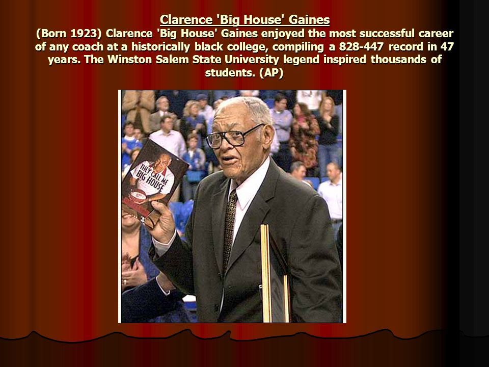 Clarence Big House Gaines (Born 1923) Clarence Big House Gaines enjoyed the most successful career of any coach at a historically black college, compiling a 828-447 record in 47 years.