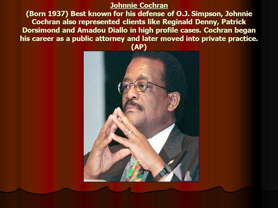 Johnnie Cochran (Born 1937) Best known for his defense of O.J. Simpson, Johnnie Cochran also represented clients like Reginald Denny, Patrick Dorsimon