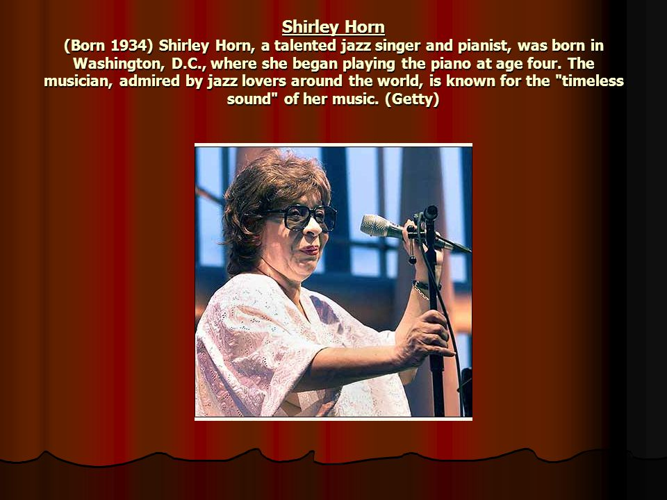 Shirley Horn (Born 1934) Shirley Horn, a talented jazz singer and pianist, was born in Washington, D.C., where she began playing the piano at age four.