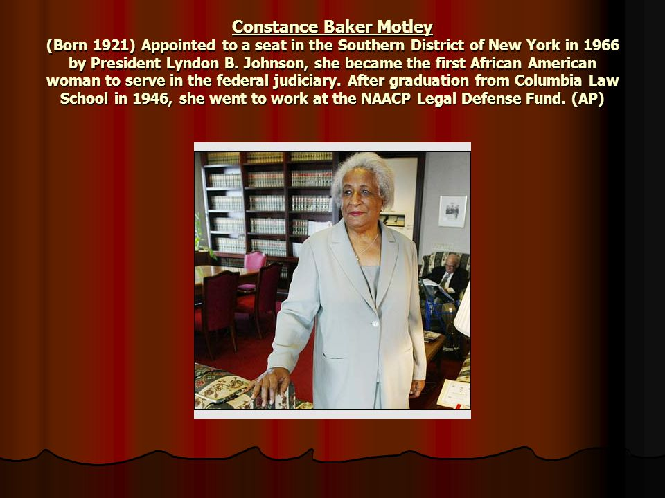 Constance Baker Motley (Born 1921) Appointed to a seat in the Southern District of New York in 1966 by President Lyndon B. Johnson, she became the fir