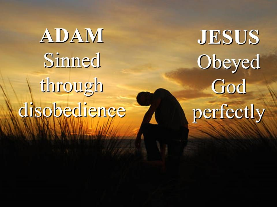 ADAM Sinned through disobedience JESUS Obeyed God perfectly JESUS Obeyed God perfectly
