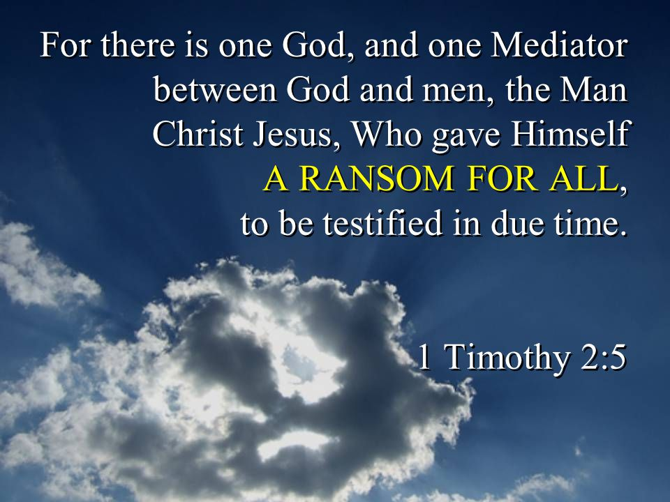 For there is one God, and one Mediator between God and men, the Man Christ Jesus, Who gave Himself A RANSOM FOR ALL, to be testified in due time.