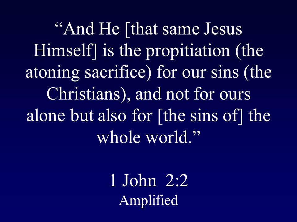 And He [that same Jesus Himself] is the propitiation (the atoning sacrifice) for our sins (the Christians), and not for ours alone but also for [the sins of] the whole world. 1 John 2:2 Amplified