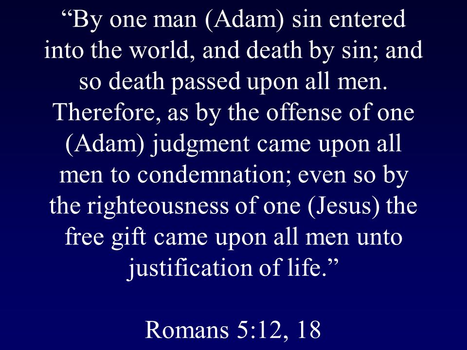 By one man (Adam) sin entered into the world, and death by sin; and so death passed upon all men.