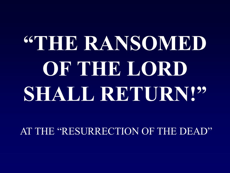 THE RANSOMED OF THE LORD SHALL RETURN! AT THE RESURRECTION OF THE DEAD