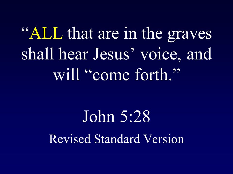 ALL that are in the graves shall hear Jesus' voice, and will come forth. John 5:28 Revised Standard Version