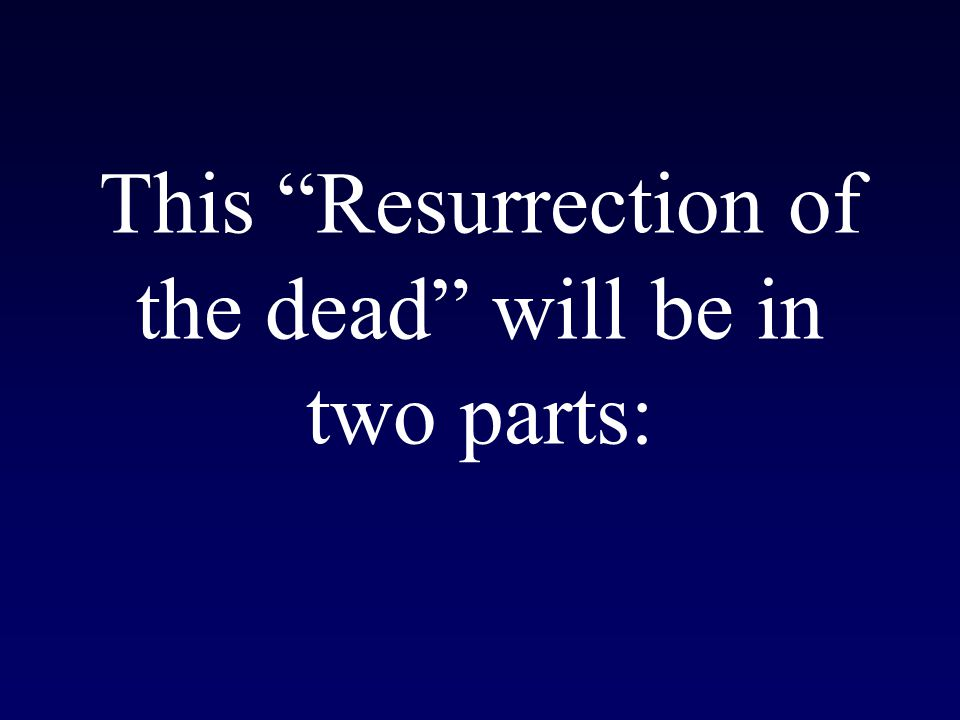 This Resurrection of the dead will be in two parts: