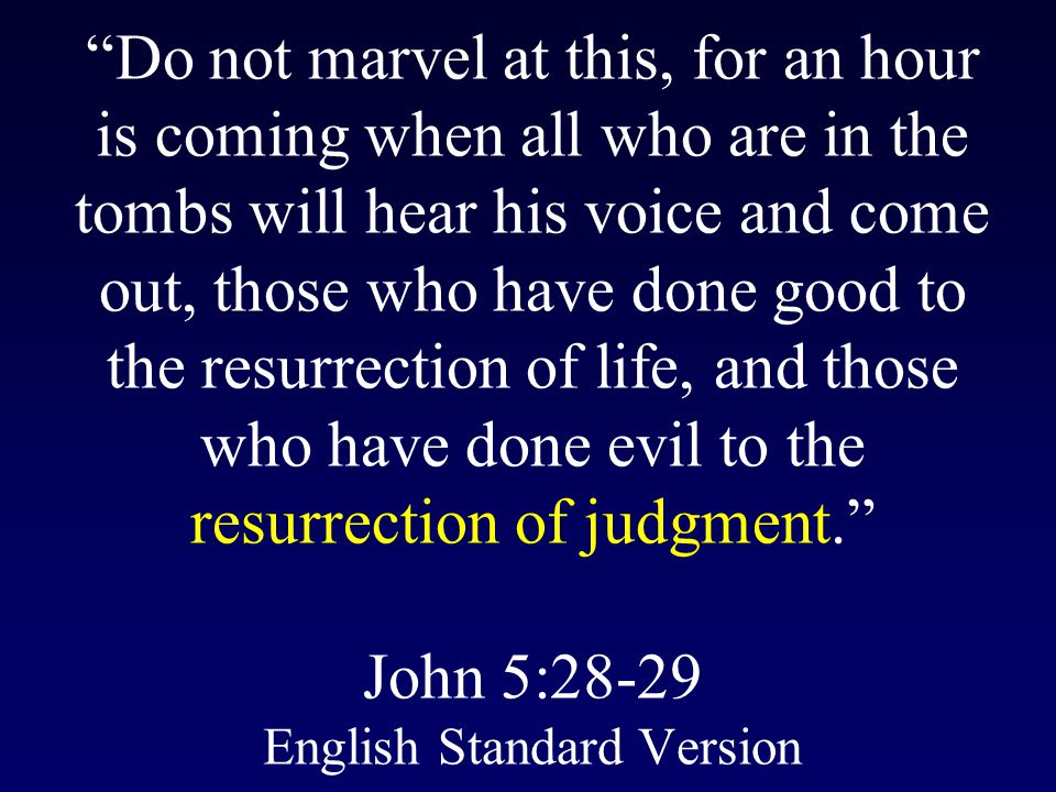 Do not marvel at this, for an hour is coming when all who are in the tombs will hear his voice and come out, those who have done good to the resurrection of life, and those who have done evil to the resurrection of judgment. John 5:28-29 English Standard Version