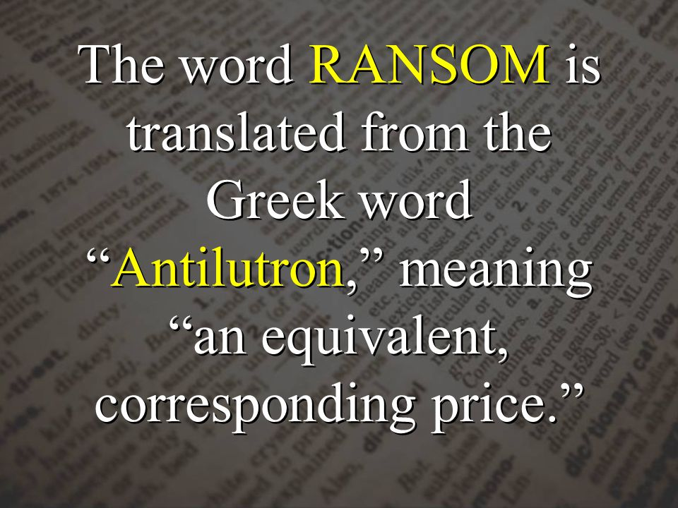 The word RANSOM is translated from the Greek word Antilutron, meaning an equivalent, corresponding price.