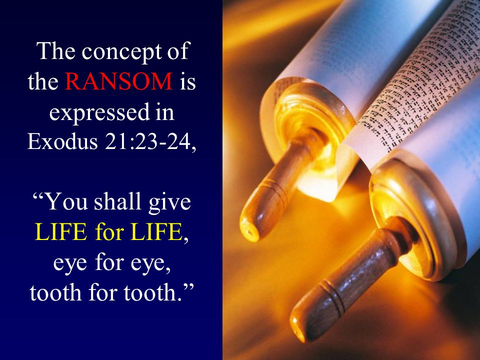 The concept of the RANSOM is expressed in Exodus 21:23-24, You shall give LIFE for LIFE, eye for eye, tooth for tooth.