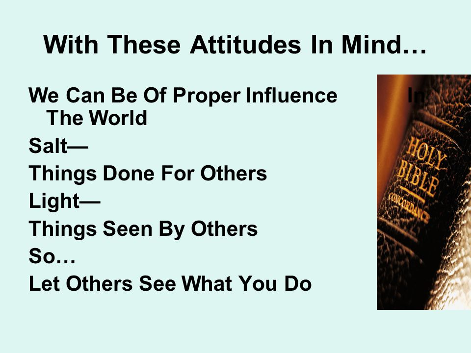 With These Attitudes In Mind… We Can Be Of Proper Influence In The World Salt— Things Done For Others Light— Things Seen By Others So… Let Others See What You Do
