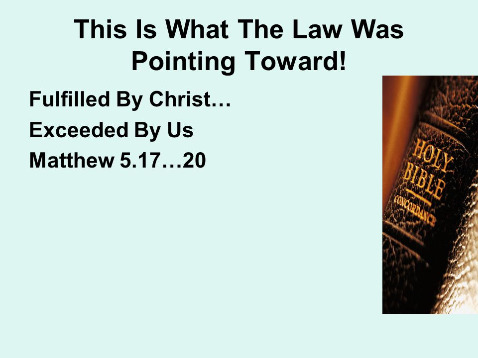 This Is What The Law Was Pointing Toward! Fulfilled By Christ… Exceeded By Us Matthew 5.17…20