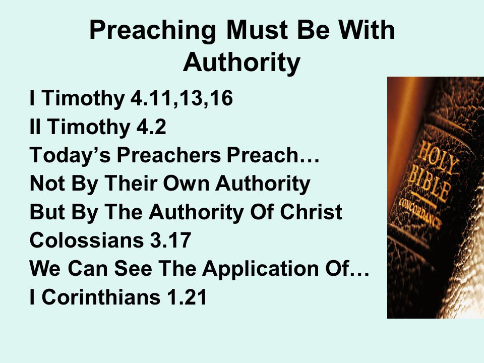 Preaching Must Be With Authority I Timothy 4.11,13,16 II Timothy 4.2 Today's Preachers Preach… Not By Their Own Authority But By The Authority Of Christ Colossians 3.17 We Can See The Application Of… I Corinthians 1.21