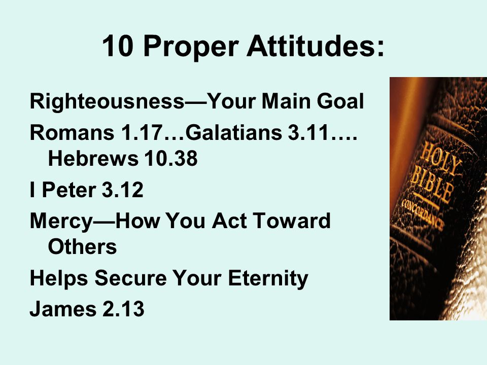 10 Proper Attitudes: Righteousness—Your Main Goal Romans 1.17…Galatians 3.11…. Hebrews 10.38 I Peter 3.12 Mercy—How You Act Toward Others Helps Secure