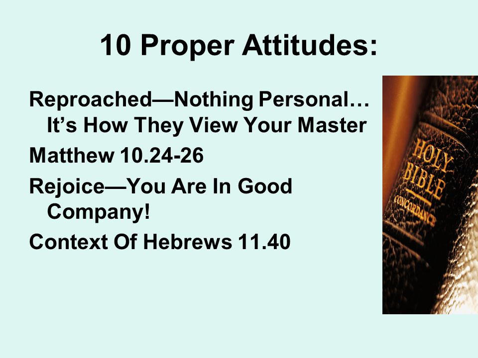 10 Proper Attitudes: Reproached—Nothing Personal… It's How They View Your Master Matthew 10.24-26 Rejoice—You Are In Good Company.