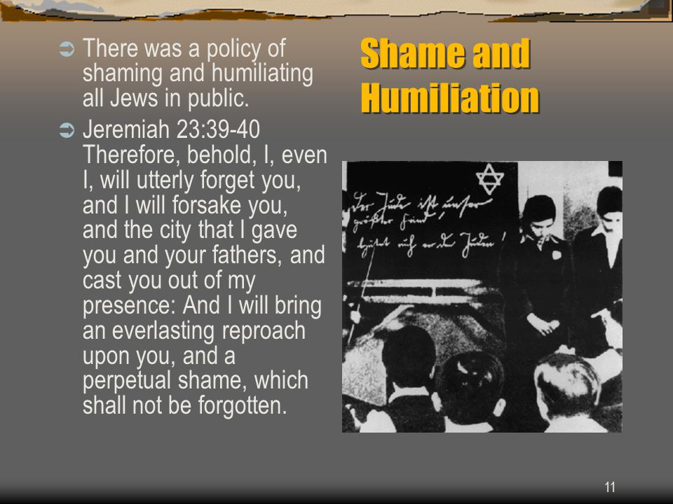 11 Shame and Humiliation  There was a policy of shaming and humiliating all Jews in public.
