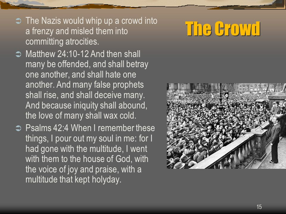 15 The Crowd  The Nazis would whip up a crowd into a frenzy and misled them into committing atrocities.