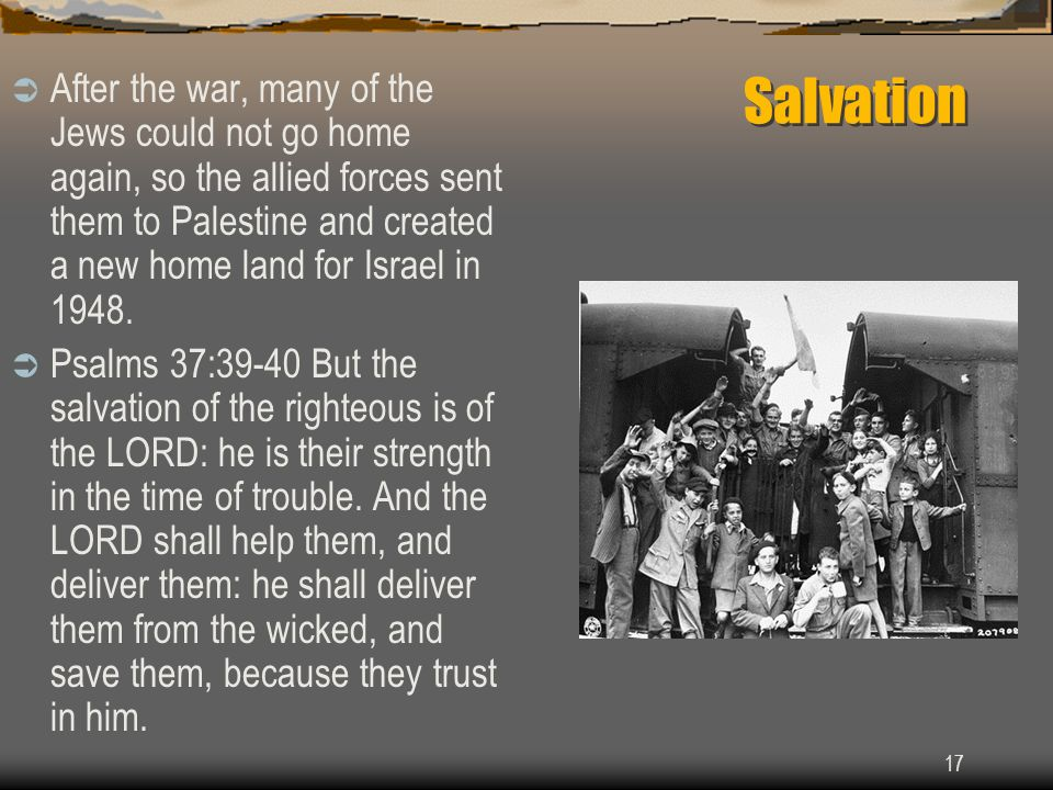 17 Salvation  After the war, many of the Jews could not go home again, so the allied forces sent them to Palestine and created a new home land for Israel in 1948.
