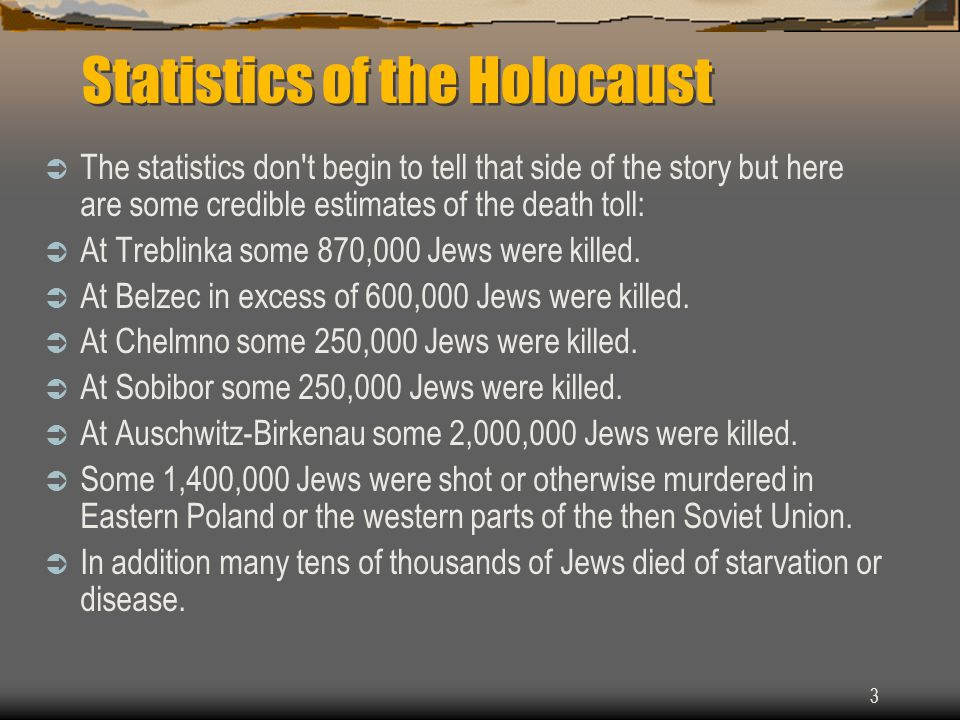 3 Statistics of the Holocaust  The statistics don t begin to tell that side of the story but here are some credible estimates of the death toll:  At Treblinka some 870,000 Jews were killed.