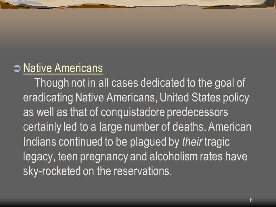 6  Native Americans Though not in all cases dedicated to the goal of eradicating Native Americans, United States policy as well as that of conquistadore predecessors certainly led to a large number of deaths.