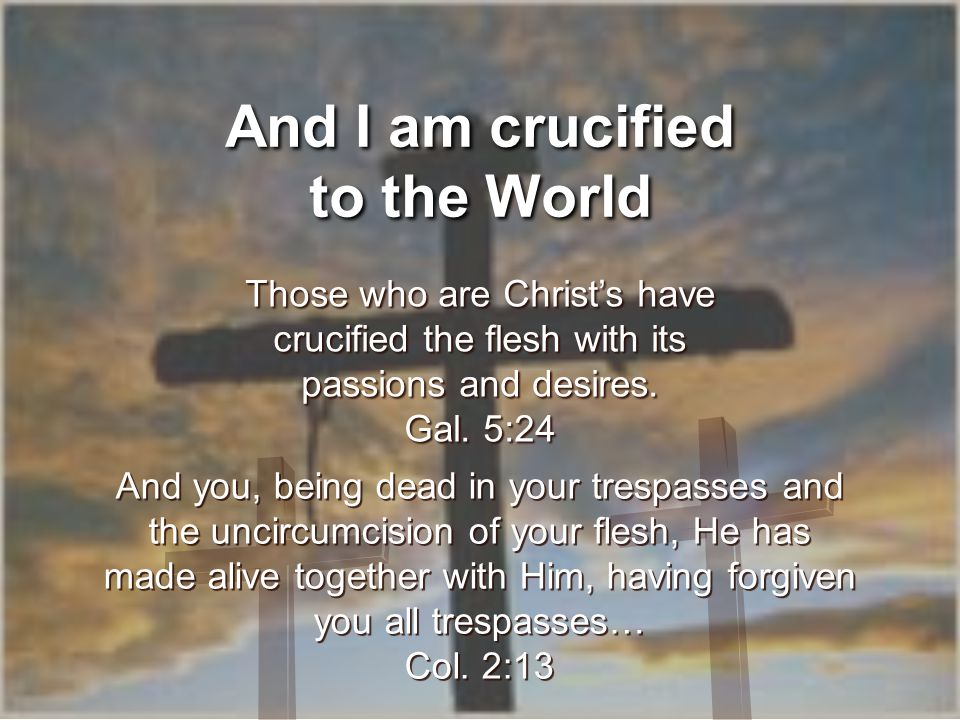 And I am crucified to the World Those who are Christ's have crucified the flesh with its passions and desires.