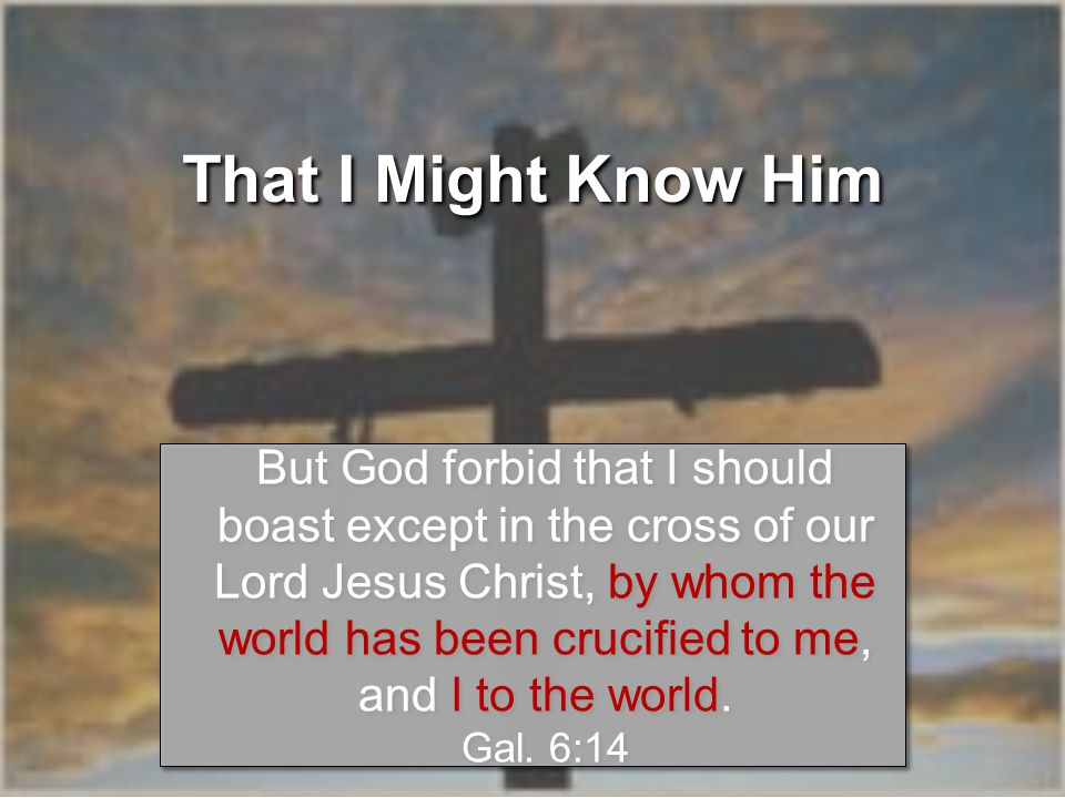 That I Might Know Him But God forbid that I should boast except in the cross of our Lord Jesus Christ, by whom the world has been crucified to me, and I to the world.