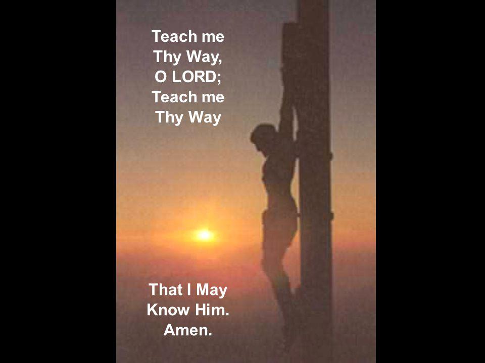 Teach me Thy Way, O LORD; Teach me Thy Way That I May Know Him. Amen.