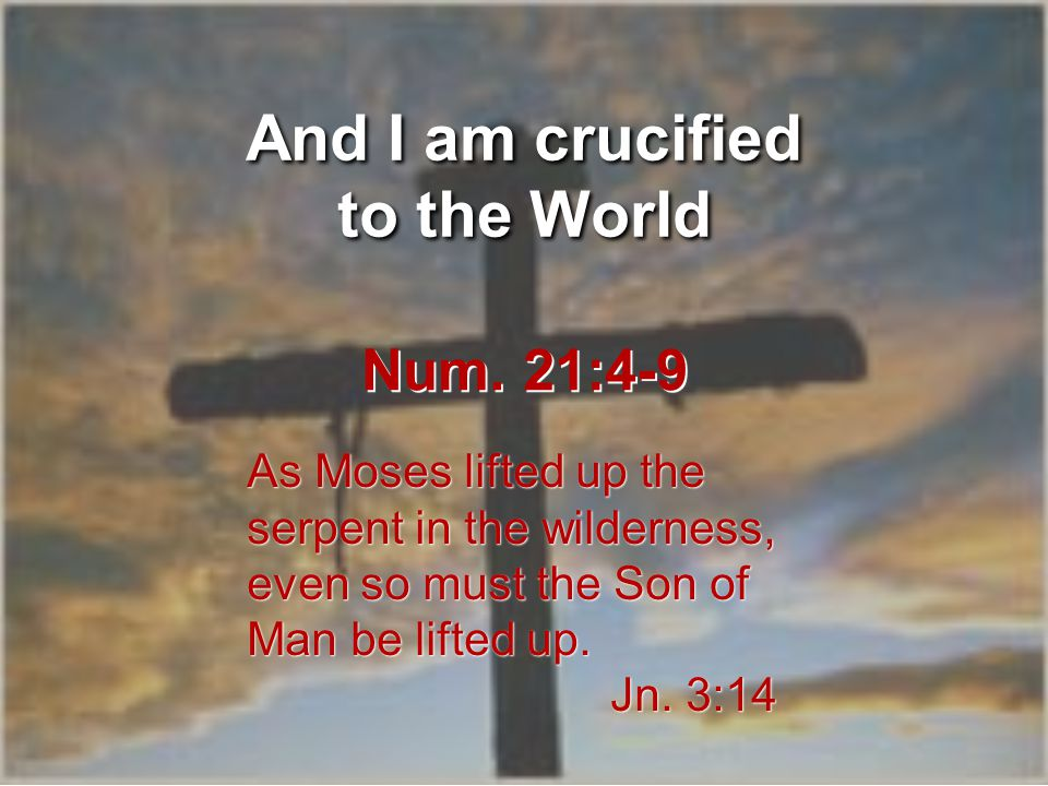 And I am crucified to the World As Moses lifted up the serpent in the wilderness, even so must the Son of Man be lifted up.