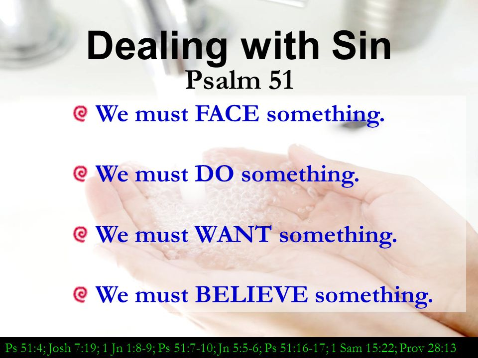 We Must FACE Our Sins Four Terms in Psalm 51 Transgression means going beyond Iniquity: That which is immoral Sin means missing the mark Evil focuses on the heartache that comes from sin Ps 51:4; Josh 7:19; 1 Jn 1:8-9; Ps 51:7-10; Jn 5:5-6; Ps 51:16-17; 1 Sam 15:22; Prov 28:13