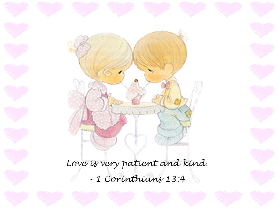 Love is very patient and kind. - 1 Corinthians 13:4