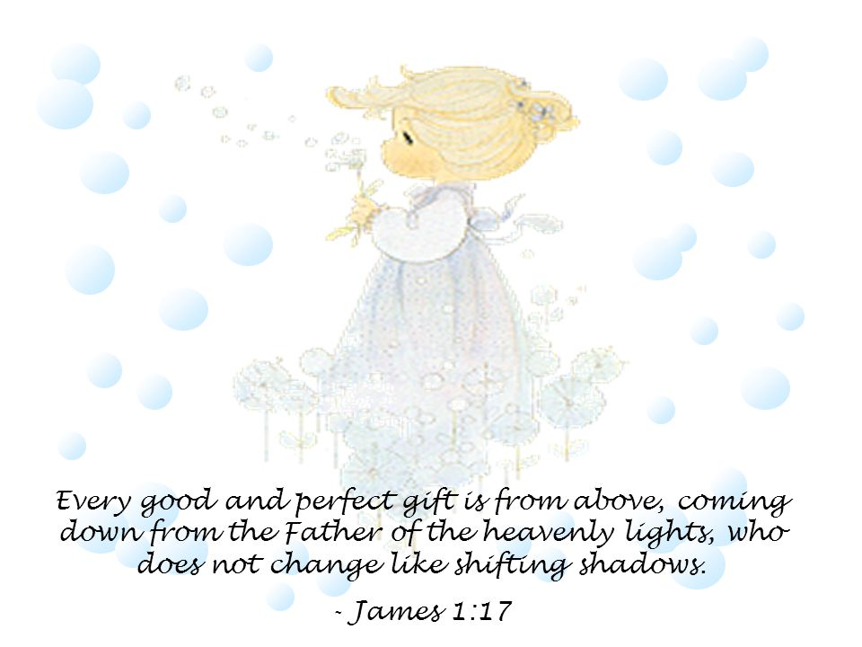 Every good and perfect gift is from above, coming down from the Father of the heavenly lights, who does not change like shifting shadows.
