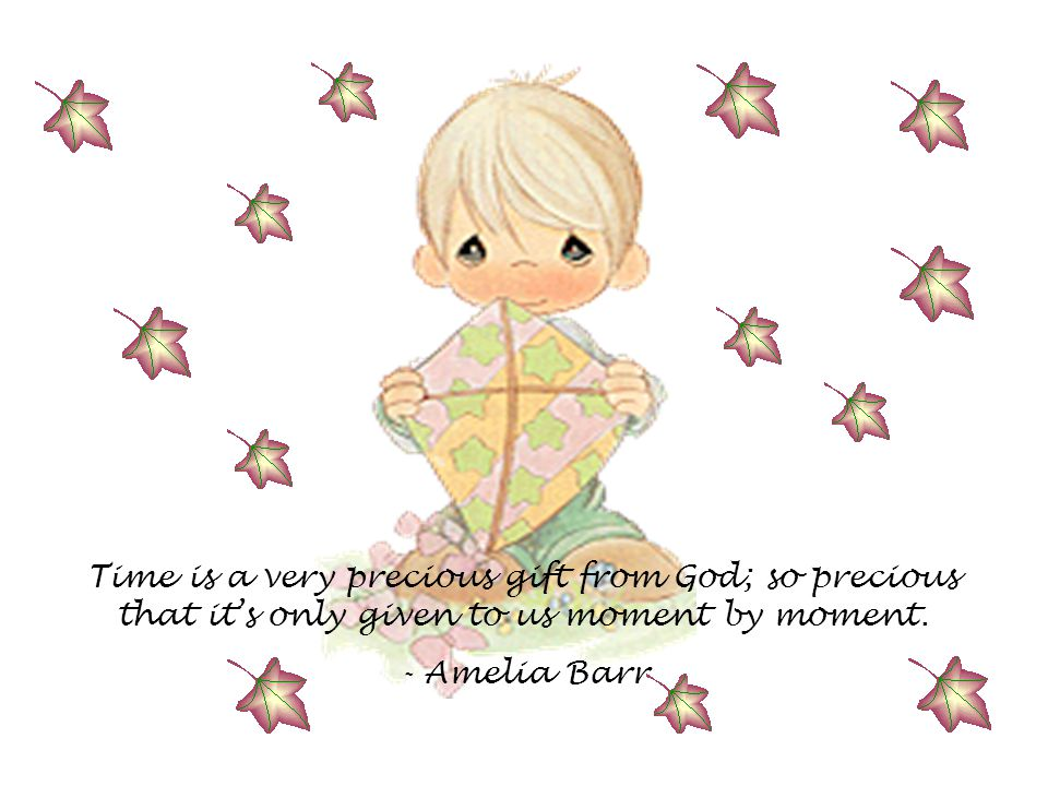 Time is a very precious gift from God; so precious that it's only given to us moment by moment. - Amelia Barr
