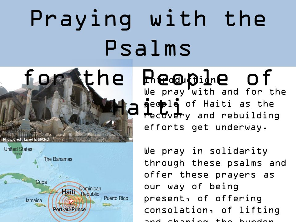 Praying with the Psalms for the People of Haiti Introduction: We pray with and for the people of Haiti as the recovery and rebuilding efforts get underway.