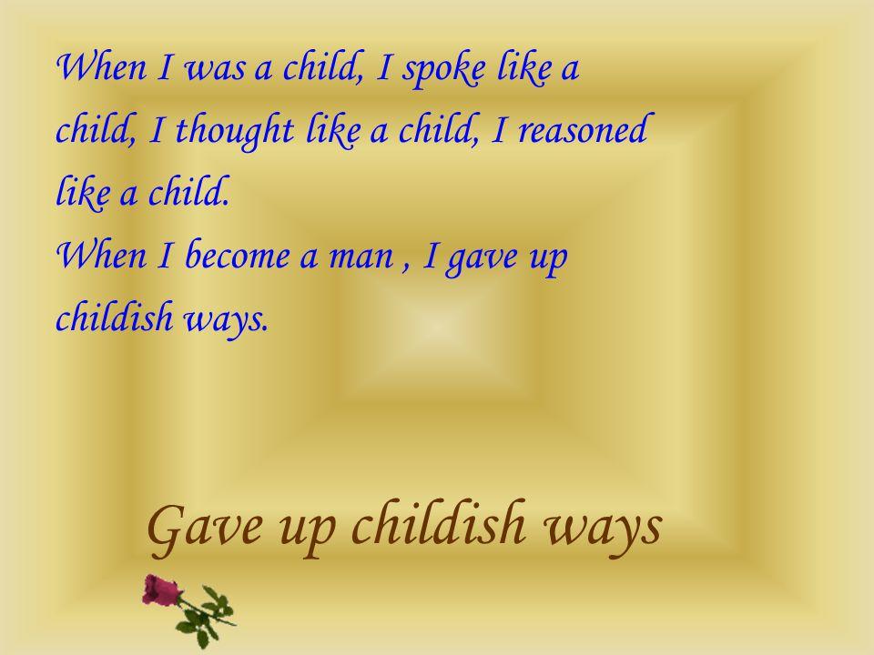 When I was a child, I spoke like a child, I thought like a child, I reasoned like a child. When I become a man, I gave up childish ways. Gave up child