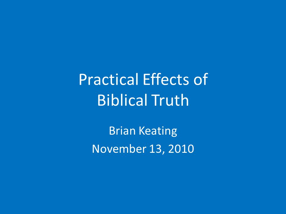 Practical Effects of Biblical Truth Brian Keating November 13, 2010