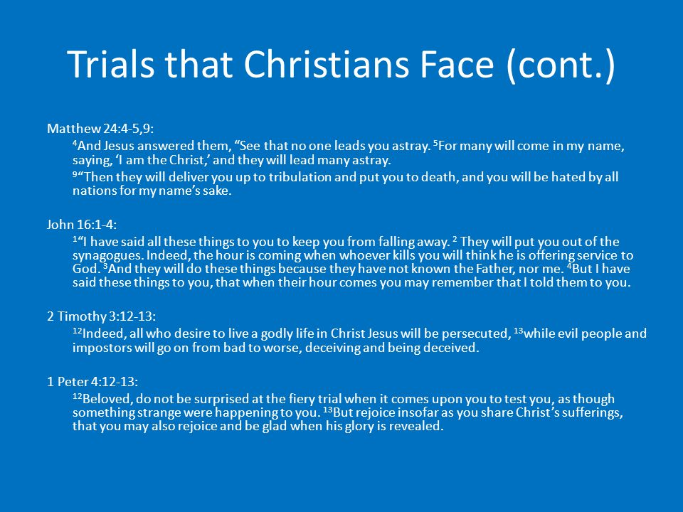 Trials that Christians Face (cont.) Matthew 24:4-5,9: 4 And Jesus answered them, See that no one leads you astray.
