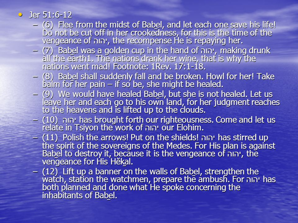 Jer 51:6-12 Jer 51:6-12 –(6) Flee from the midst of Baḇel, and let each one save his life.