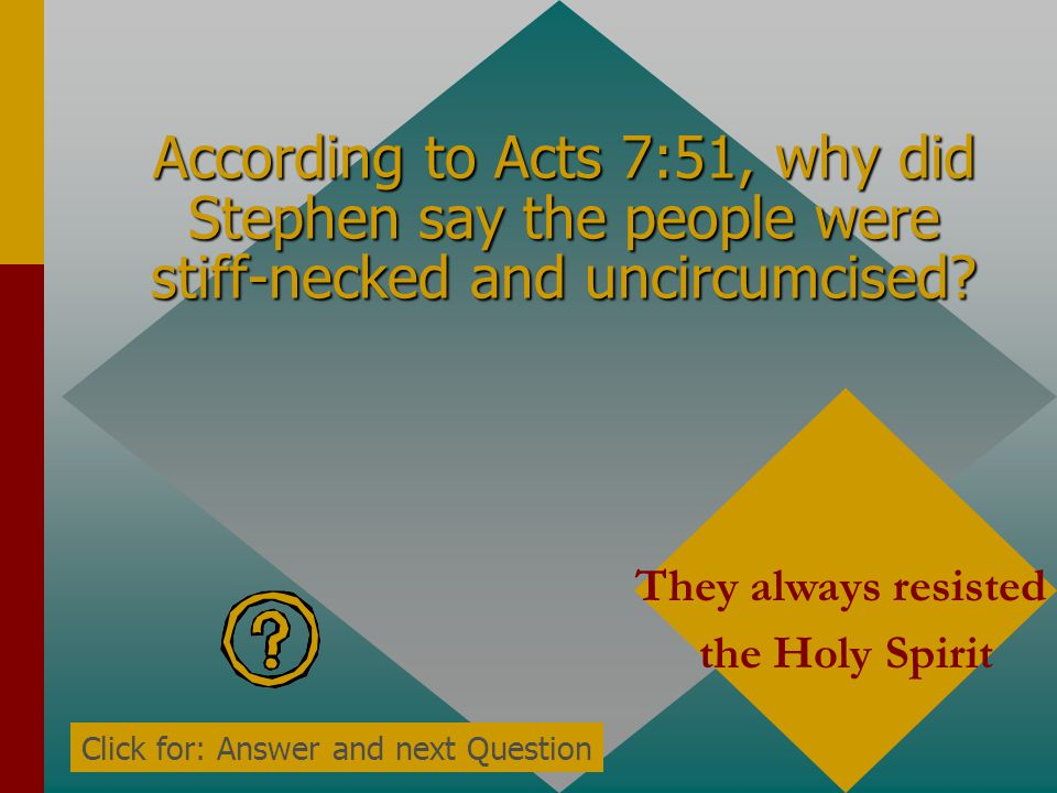 According to Acts 7:51, Steven calls the people stiff-necked and uncircumcised in what? Heart and ears Click for: Answer and next Question