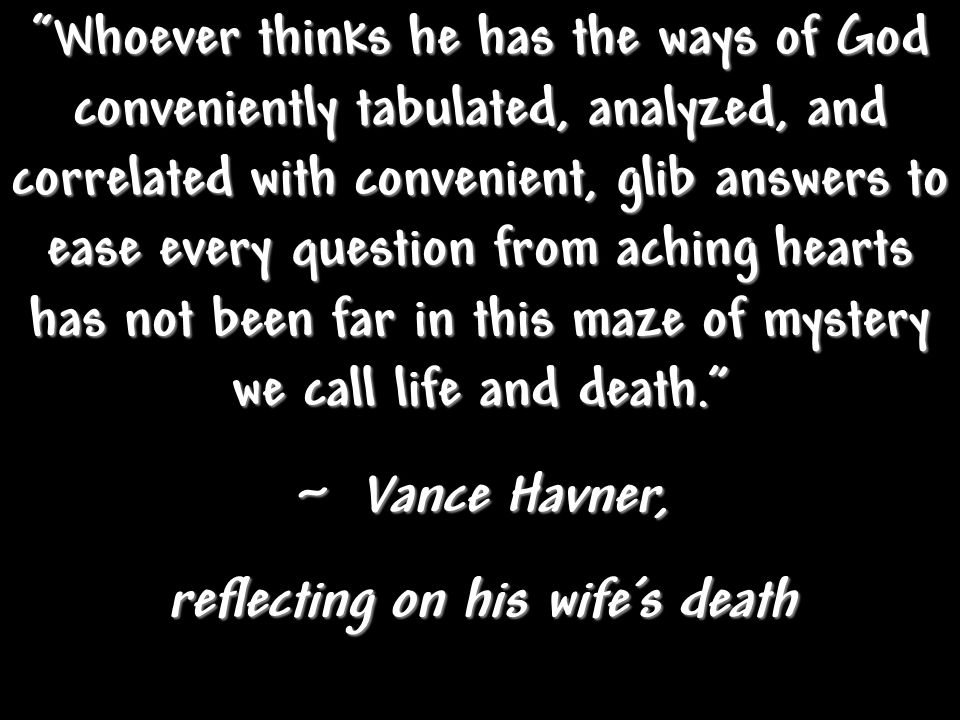 Whoever thinks he has the ways of God conveniently tabulated, analyzed, and correlated with convenient, glib answers to ease every question from aching hearts has not been far in this maze of mystery we call life and death. ~ Vance Havner, reflecting on his wife's death