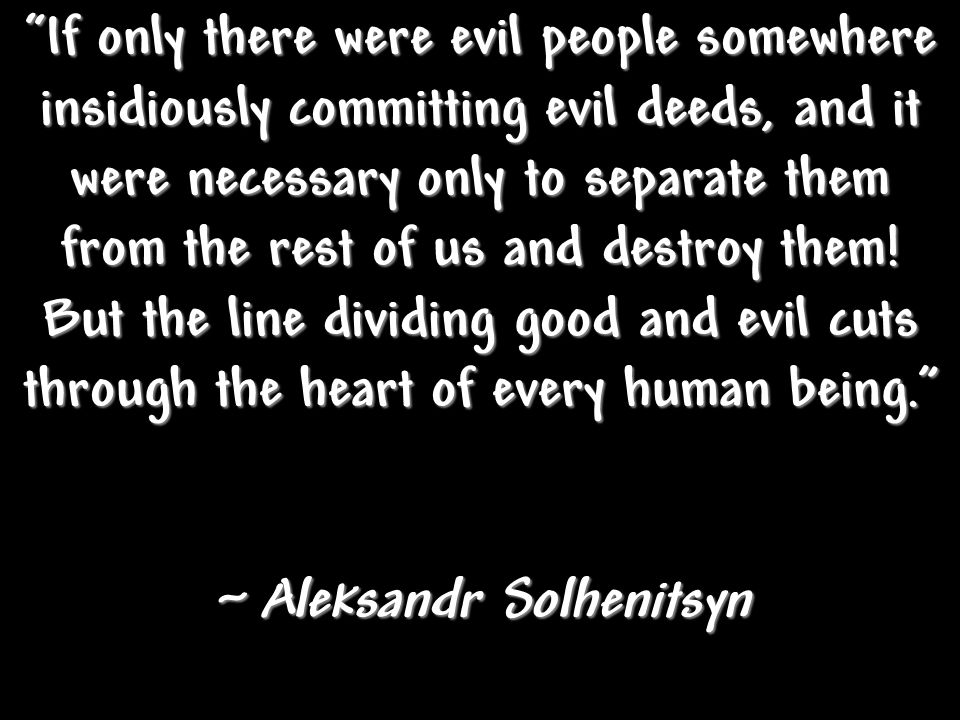 If only there were evil people somewhere insidiously committing evil deeds, and it were necessary only to separate them from the rest of us and destroy them.