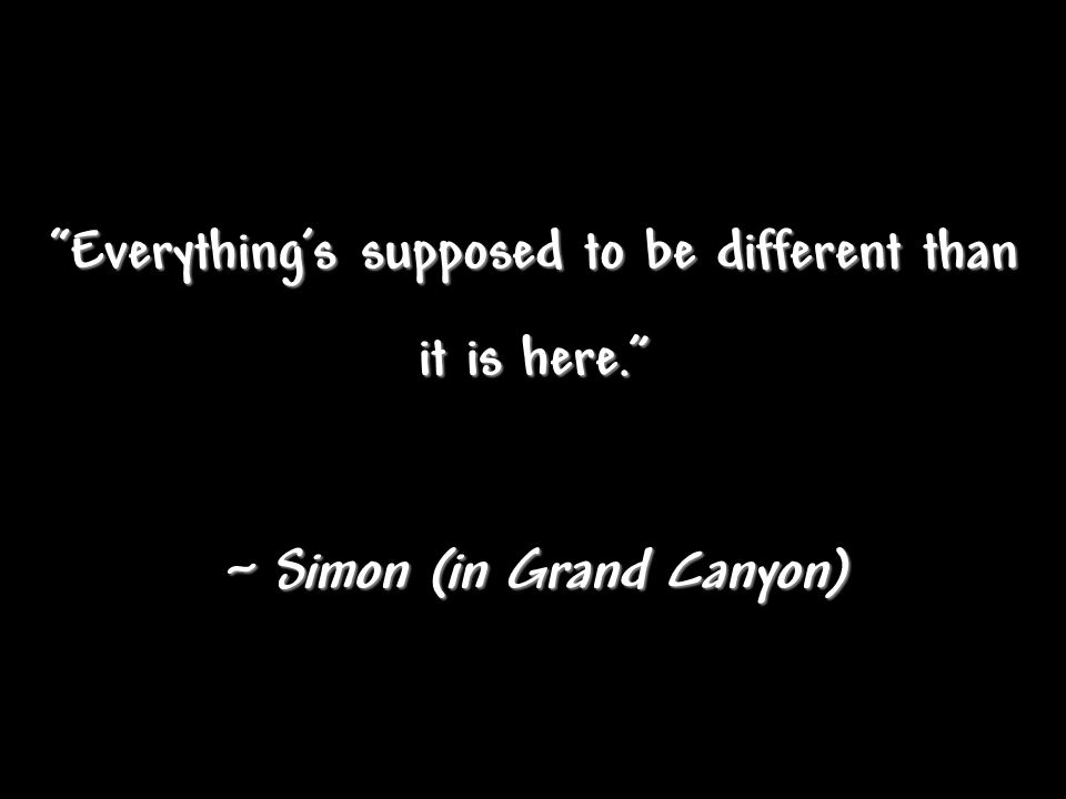 Everything's supposed to be different than it is here. ~ Simon (in Grand Canyon)