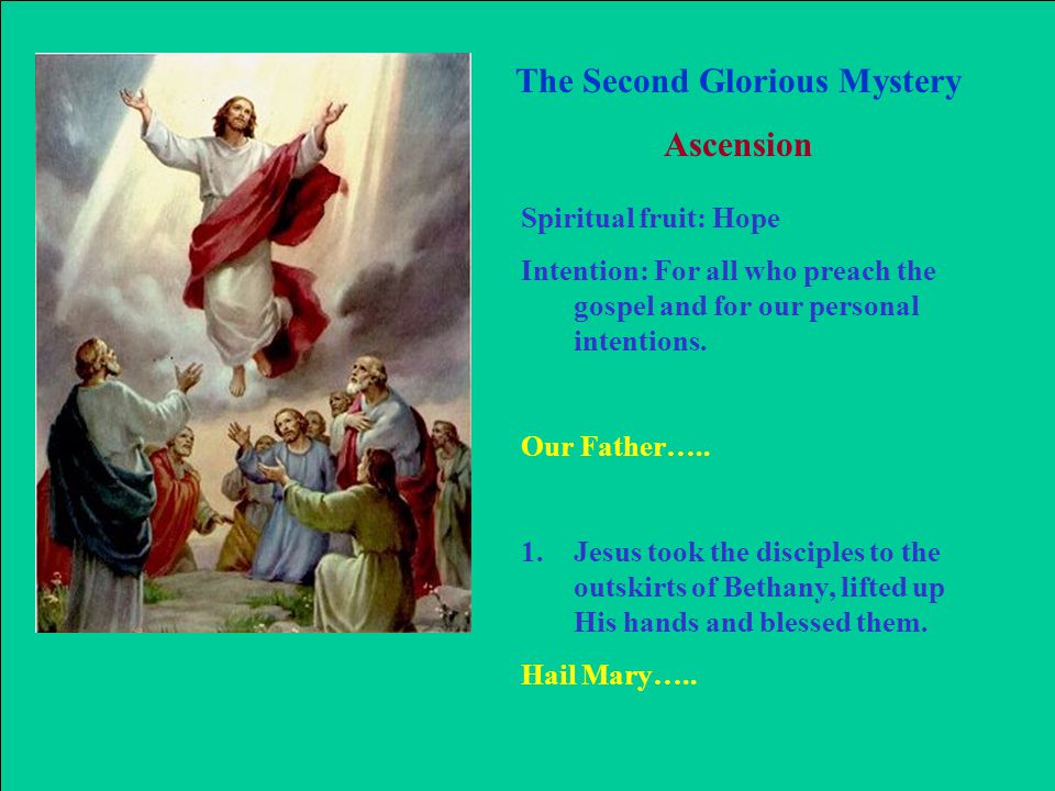 The Second Glorious Mystery Ascension Spiritual fruit: Hope Intention: For all who preach the gospel and for our personal intentions.