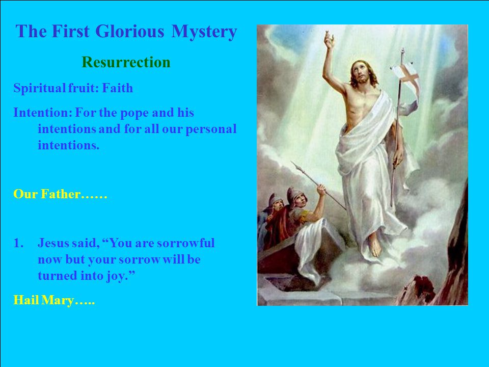 The First Glorious Mystery Resurrection Spiritual fruit: Faith Intention: For the pope and his intentions and for all our personal intentions.