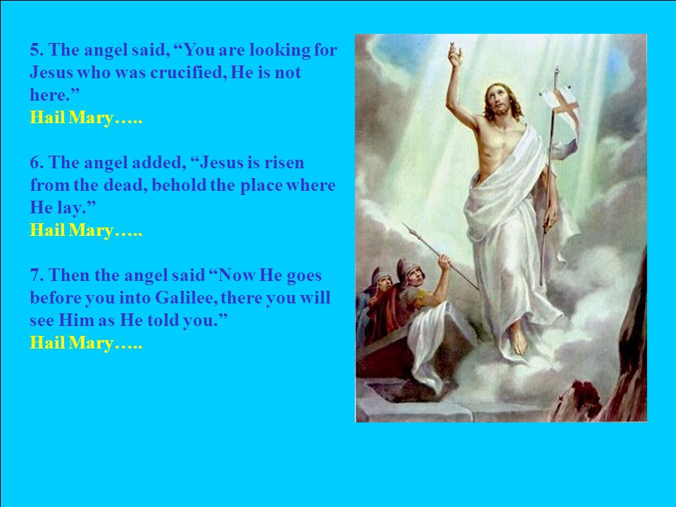 5. The angel said, You are looking for Jesus who was crucified, He is not here. Hail Mary…..
