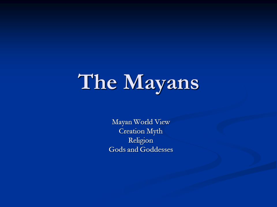 The Mayans Mayan World View Creation Myth Religion Gods and Goddesses