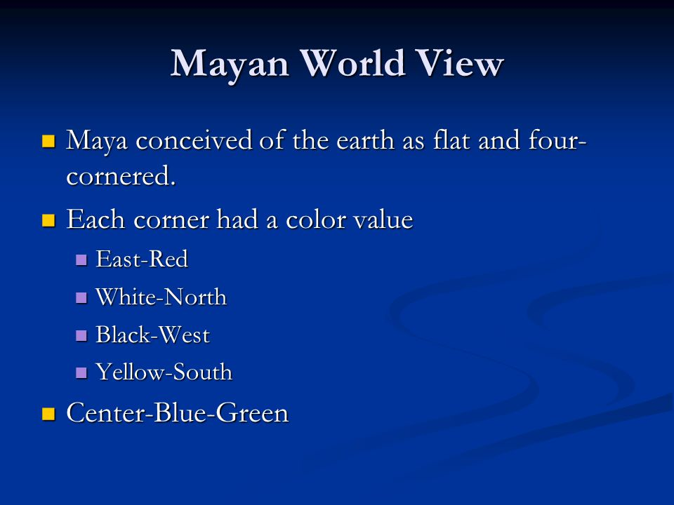 Mayan World View Maya conceived of the earth as flat and four- cornered. Maya conceived of the earth as flat and four- cornered. Each corner had a col